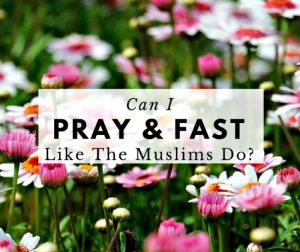 Can I Pray And Fast Like The Muslims Do?